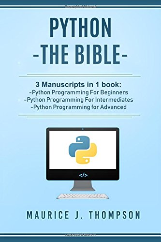 Python: - The Bible- 3 Manuscripts in 1 book: -Python Programming For Beginners -Python Programming For Intermediates -Python Programming for Advanced