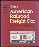 The American Railroad Freight Car : From the Wood-Car Era to the Coming of Steel, White, John H., Jr., 0801844045