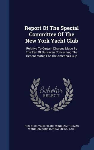 Download Report Of The Special Committee Of The New York Yacht Club: Relative To Certain Charges Made By The Earl Of Dunraven Concerning The Recent Match For The America's Cup pdf