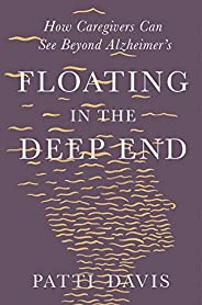 Floating in the Deep End: How Caregivers can See Beyond Alzheimer&#