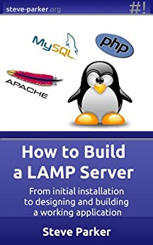 How To Build a LAMP Server: From initial installation to designing and building a working application by [Parker, Steve]