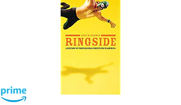 Ringside: A History of Professional Wrestling in America ...
