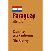 Paraguay History: Discovery and Settlement, Independence and Dictatorship, the Society, the Economy, Government, Politics, People, Culture