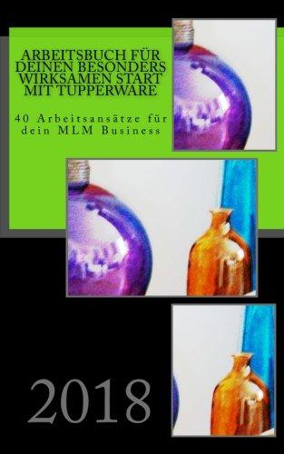 Arbeitsbuch für Deinen besonders wirksamen Start mit Tupperware: 40 Arbeitsansätze für dein MLM Business in 2018 (Erfolgreich mit Tupperware) (Volume 2) (German Edition) Alice Winter