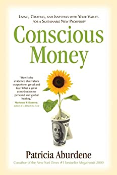 Conscious Money: Living, Creating, and Investing with Your Values for a Sustainable New Prosperity by [Aburdene, Patricia]
