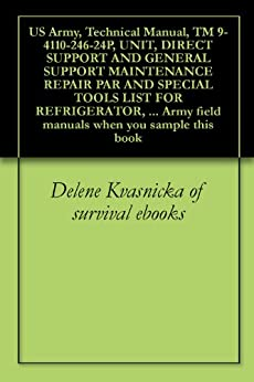 US Army, Technical Manual, TM 9-4110-246-24P, UNIT, DIRECT SUPPORT AND GENERAL SUPPORT MAINTENANCE REPAIR PAR AND SPECIAL TOOLS LIST FOR REFRIGERATOR, ... field manuals when you sample this book by [U.S. Government, Pentagon U.S. Military, U.S. Army, U.S. Military, Delene Kvasnicka of survival ebooks, U.S. Department of Defense]