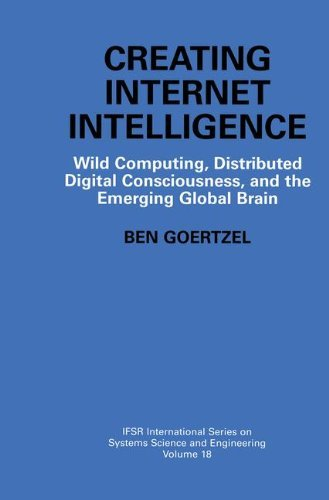 Download Creating Internet Intelligence: Wild Computing, Distributed Digital Consciousness, and the Emerging Global Brain (IFSR International Series on Systems Science and Engineering) Pdf
