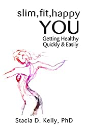 Slim, Fit, Happy You: Getting Healthy Quickly and Easily
