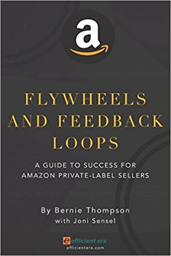Book Flywheels and Feedback Loops: A Guide to Success for Amazon Private-Label Sellers [12/29/2016] Bernie Thompson