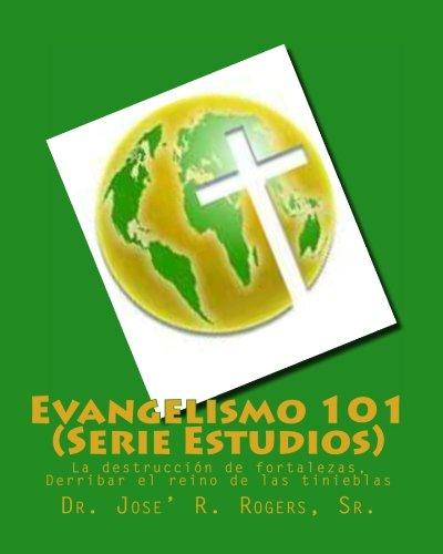 Evangelismo 101 (Serie Estudios): La destruccion de fortalezas, Derribar el reino de las tinieblas (Spanish Edition) [Sr., Dr. Jose' R. Rogers] (Tapa Blanda)