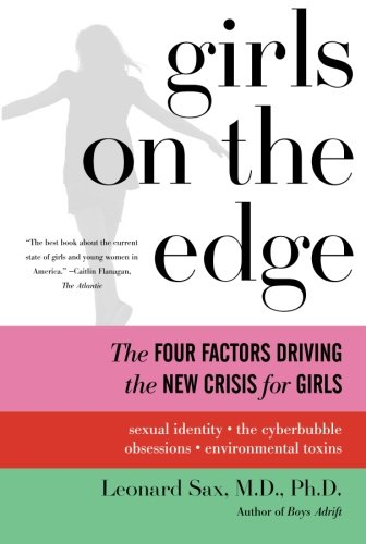 Girls on the Edge: The Four Factors Driving the New Crisis for Girls--Sexual Identity, the Cyberbubble, Obsessions, Environmental Toxins