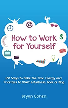 How to Work for Yourself: 100 Ways to Make the Time, Energy and Priorities to Start a Business, Book or Blog by [Cohen, Bryan]