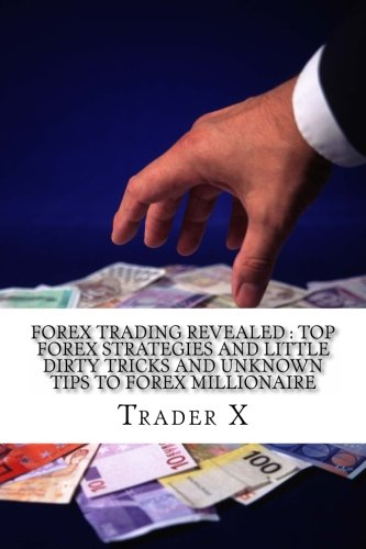 Forex Trading Revealed : Top Forex Strategies And Little Dirty Tricks And Unknown Tips To Forex Millionaire: Bust The Losing Cycle, Live Anywhere, Join The New Rich by Trader X