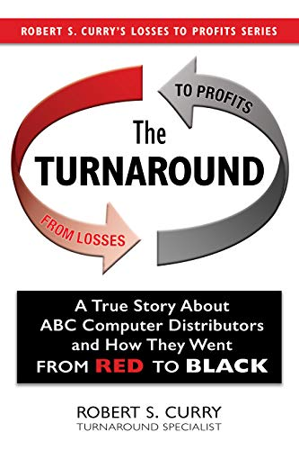 The Turnaround: A True Story About ABC Computer Distributors and How They Went From Red to Black (Robert S. Curry's Losses to Profits Series Book -
