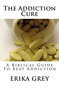 The Addiction Cure: A Biblical Guide To Beat Addiction
