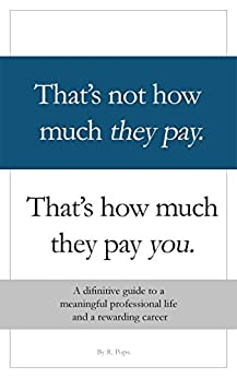 That's Not How Much They Pay. That's How Much They Pay You: A definitive guide to a meaninful professional life and a rewarding career. by [Pops, R]