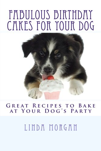 Fabulous Birthday Cakes For Your Dog: Great Recipes to Bake at Your Dog's Party