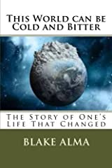 This World can be Cold and Bitter: The Story of One's Life That Changed (Volume 1) by Blake Alma (2014-12-06) Paperback