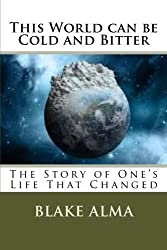 This World can be Cold and Bitter: The Story of One's Life That Changed (Volume 1) by Blake Alma (2014-12-06)