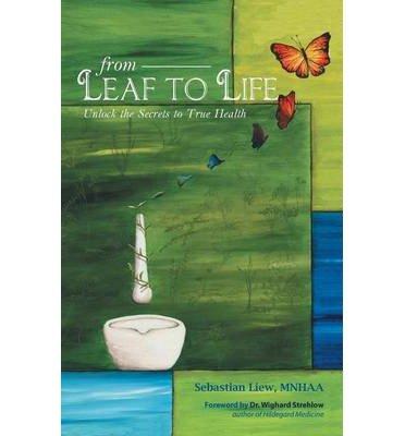 Read Online From Leaf to Life: Unlock the Secrets to True Health by Liew, Sebastian (2013) Paperback pdf epub