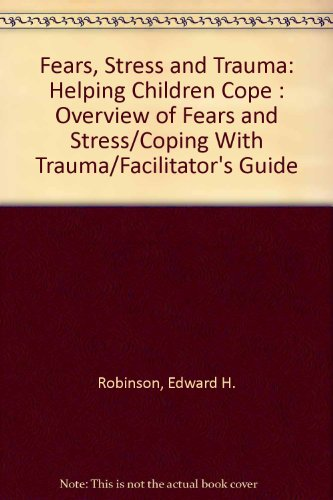Fears, Stress and Trauma: Helping Children Cope : Overview of Fears and Stress/Coping With Trauma/Facilitator's Guide