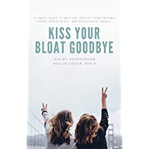 Kiss Your Bloat Goodbye!: A simple guide to help you identify your trigger foods, banish your bloat, and regain your energy.