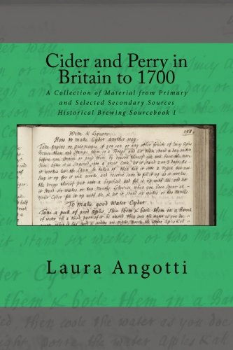 Cider and Perry in Britain to 1700: A Collection of Material from Primary and Selected Secondary Sources - Historical Brewing Sourcebook I (Volume 1) by Laura D Angotti