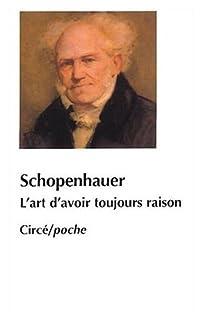 L'art d'avoir toujours raison ou Dialectique éristique Suivi de Schopenhauer et la dialectique, Schopenhauer, Arthur