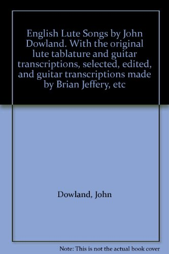 English Lute Songs by John Dowland. With the original lute tablature and guitar transcriptions, selected, edited, and guitar transcriptions made by Brian Jeffery, etc