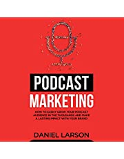 Podcast Marketing: How to Easily Grow Your Audience in the Thousands and Make a Lasting Impact with Your Brand