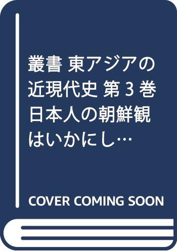 叢書 東アジアの近現代史 第3巻 日本人の朝鮮観はいかにして形成されたか