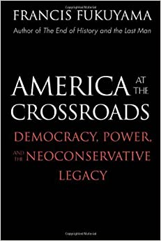 Book America at the Crossroads: Democracy, Power, and the Neoconservative Legacy by Francis Fukuyama (2006-02-03)