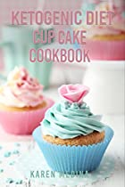Ketogenic Cup Cake Cookbook: Delicious & Healthy Low Carb Recipes For Rapid Weight Loss (ketogenic Cookbook, High Fat Low Carb, Keto Diet, Weight Loss, Epilepsy, Diabetes)