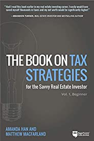 The Book on Tax Strategies for the Savvy Real Estate Investor: Powerful techniques anyone can use to deduct more, invest sma