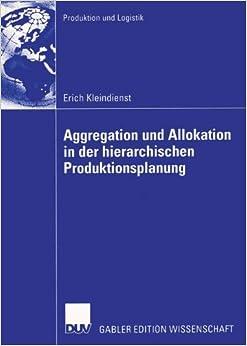 Aggregation und Allokation in der Hierarchischen Produktionsplanung (Produktion und Logistik)