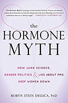 The Hormone Myth: How Junk Science, Gender Politics, and Lies about PMS Keep Women Down by [DeLuca, Robyn Stein]