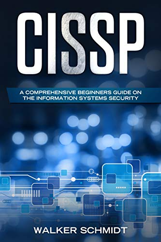 CISSP: A Comprehensive Beginners Guide on the Information Systems Security by [Schmidt, Walker]