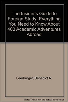 The Insider's Guide to Foreign Study: Everything You Need to Know About 400 Academic Adventures Abroad