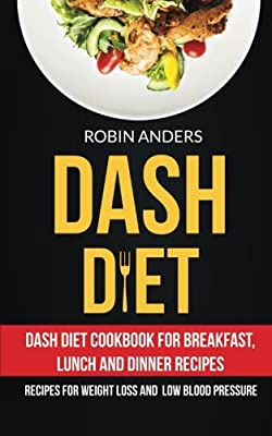 Dash Diet: Dash Diet Cookbook For Breakfast, Lunch And Dinner Recipes (Recipes For Weight Loss And Low Blood Pressure)