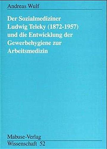 Der Sozialmediziner Ludwig Teleky (1872 - 1957) und die Entwicklung der Gewerbehygiene zur Arbeitsmedizin (Mabuse-Verlag Wissenschaft)