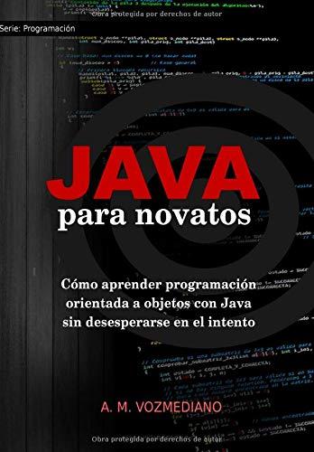 Java Para Novatos  Cómo Aprender Programación Orientada A Objetos Con Java Sin Desesperarse En El Intento