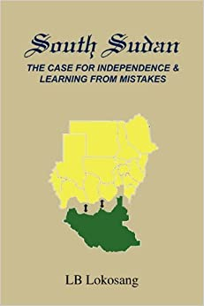 Book South Sudan: The Case for Independence & Learning from Mistakes by LB Lokosang (10-Sep-2010)