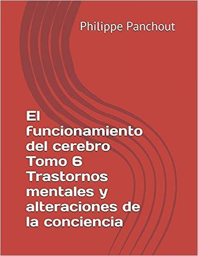 El funcionamiento del cerebro Tomo 6 Trastornos mentales y alteraciones de la conciencia: Amazon.es: Philippe Panchout: Libros