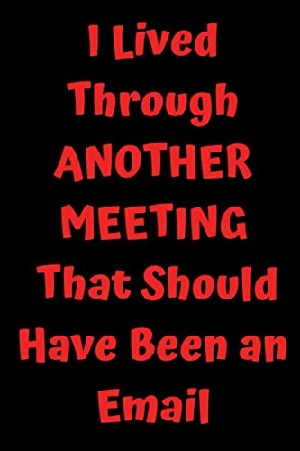I Lived Through Another Meeting that Should Have Been an Email: Funny Office Notebook Journal - Best Gag Gift For Coworkers -Employee Appreciation - ... 9 Blank Lined Composition Notebook, 120 pages