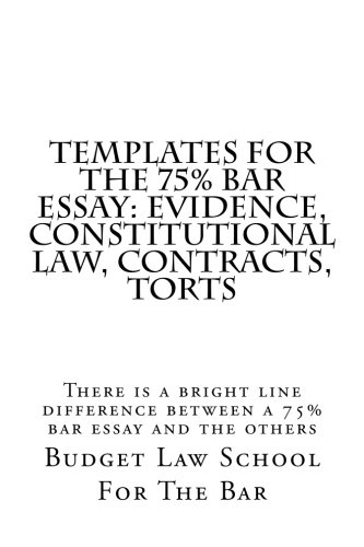 Templates For The 75% bar Essay: Evidence, Constitutional law, Contracts, Torts: There is a bright line difference between a 75% bar essay and the others