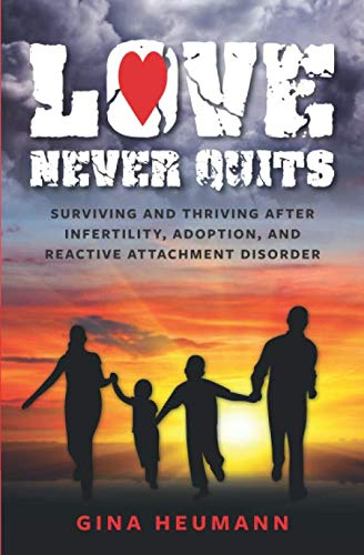 Book: Love Never Quits - Surviving and Thriving After Infertility, Adoption and Reactive Attachment Disorder by Gina Heumann
