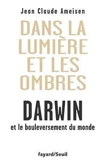 Dans la Lumière et les ombres. Darwin et le bouleversement du monde. par Ameisen
