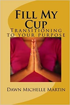 Book Fill My Cup: Transitioning to your purpose by Dawn Michelle Martin (2010-07-27)