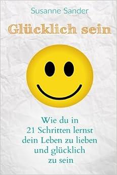 Book Glücklich sein: Wie du in 21 Schritten lernst dein Leben zu lieben und glücklich zu sein