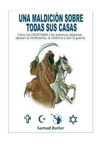 Una Maldicion Sobre Todas Sus Casas: Como las ESCRITURAS y las practicas religiosas apoyan la intolerancia,  la violencia y aun la guerra. (Spanish Edition)